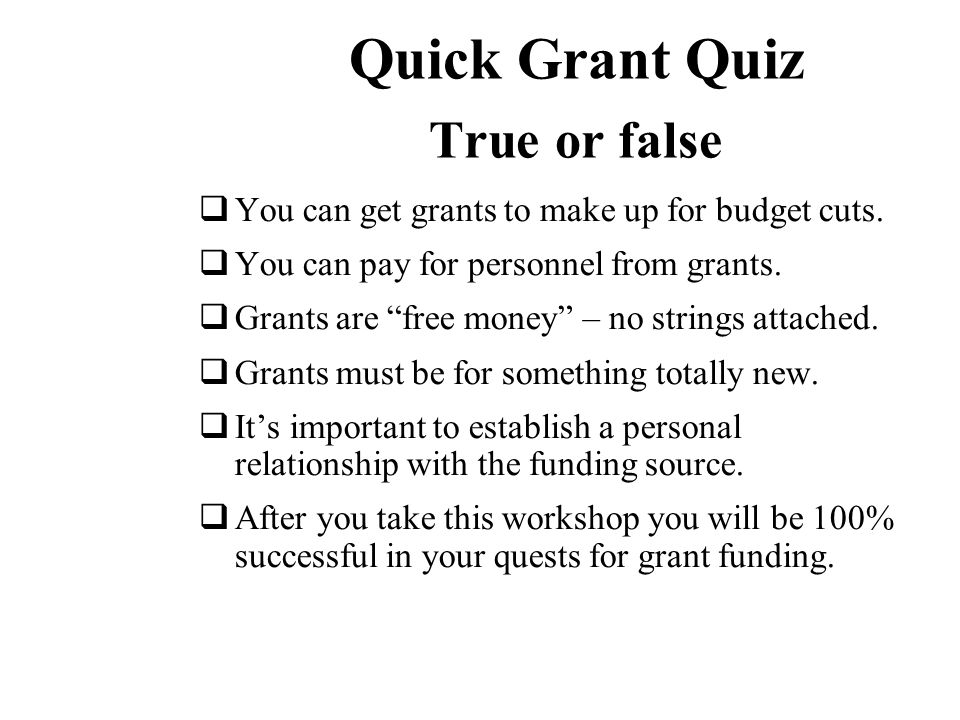 Quick Grant Quiz True or false  You can get grants to make up for budget cuts.