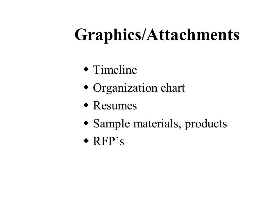 Graphics/Attachments  Timeline  Organization chart  Resumes  Sample materials, products  RFP's