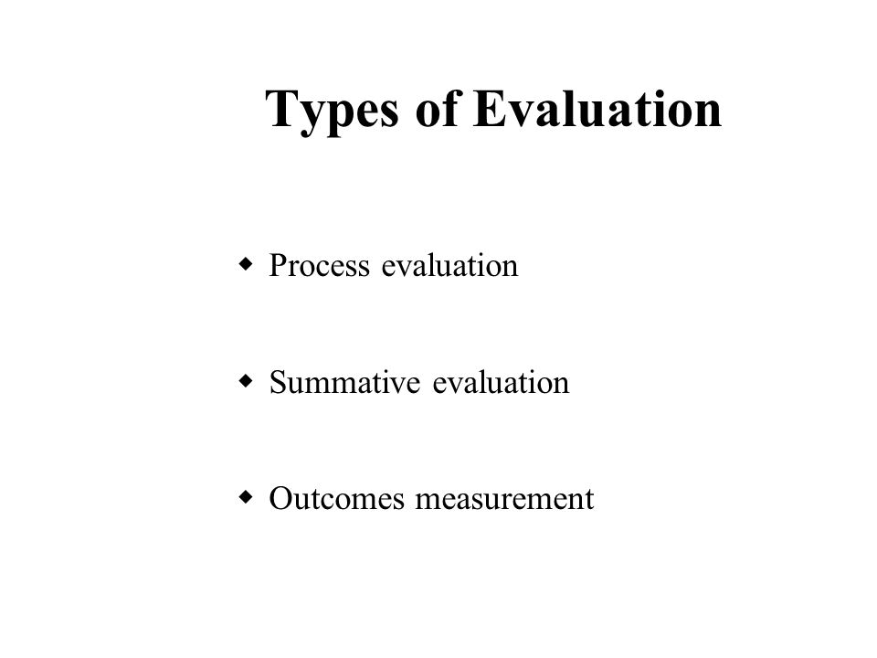 Types of Evaluation  Process evaluation  Summative evaluation  Outcomes measurement