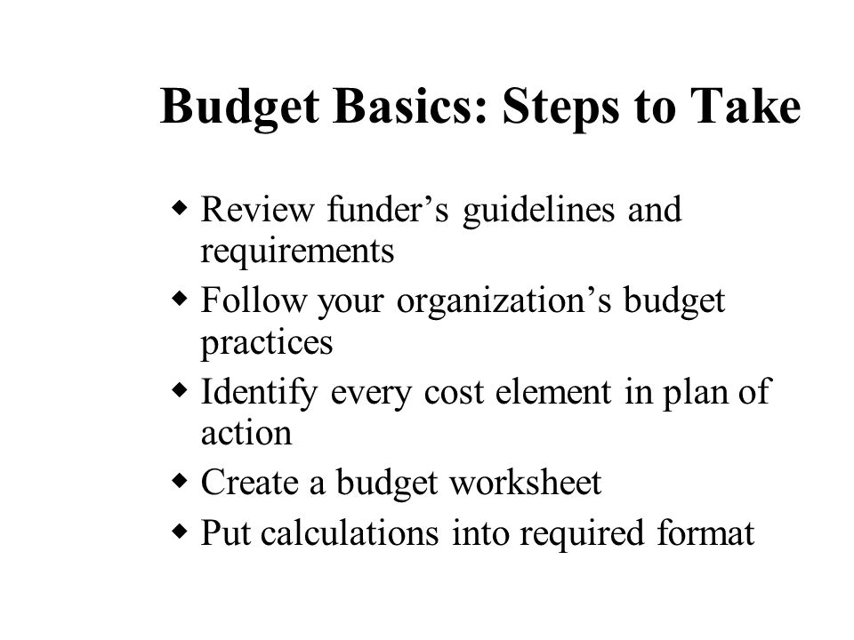 Budget Basics: Steps to Take  Review funder's guidelines and requirements  Follow your organization's budget practices  Identify every cost element in plan of action  Create a budget worksheet  Put calculations into required format