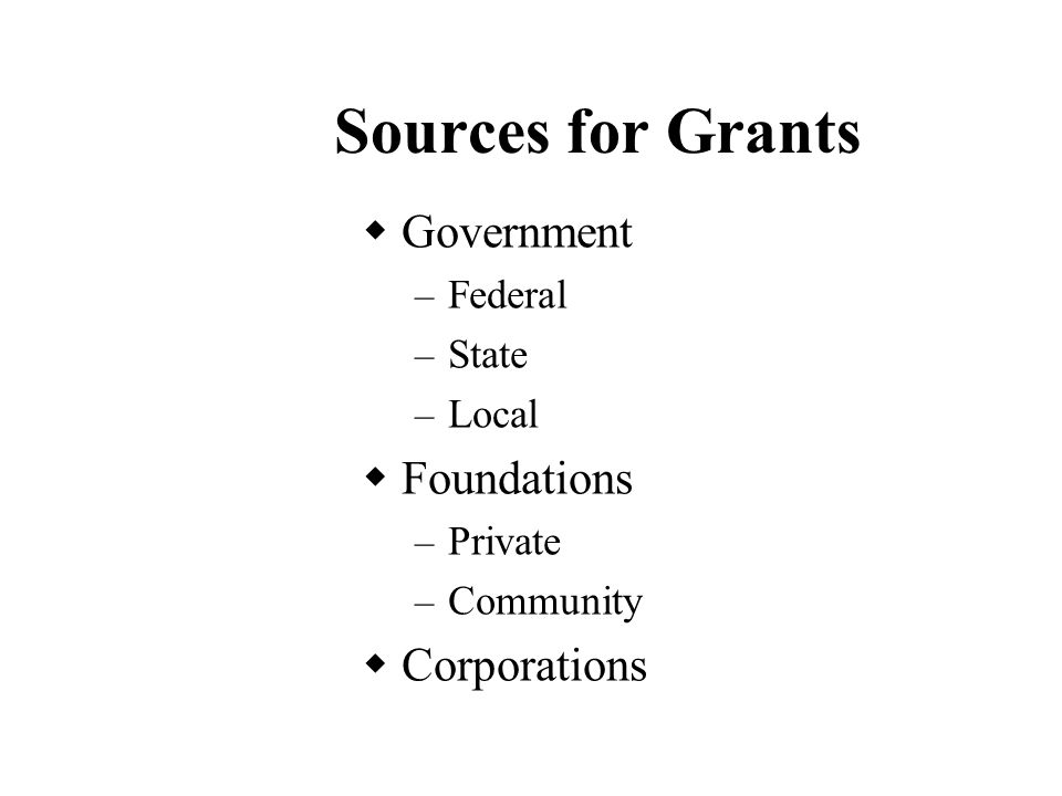 Sources for Grants  Government – Federal – State – Local  Foundations – Private – Community  Corporations
