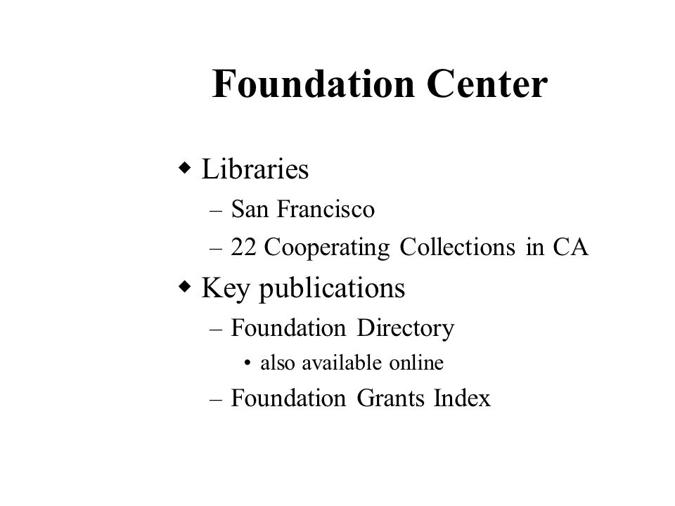 Foundation Center  Libraries – San Francisco – 22 Cooperating Collections in CA  Key publications – Foundation Directory also available online – Foundation Grants Index