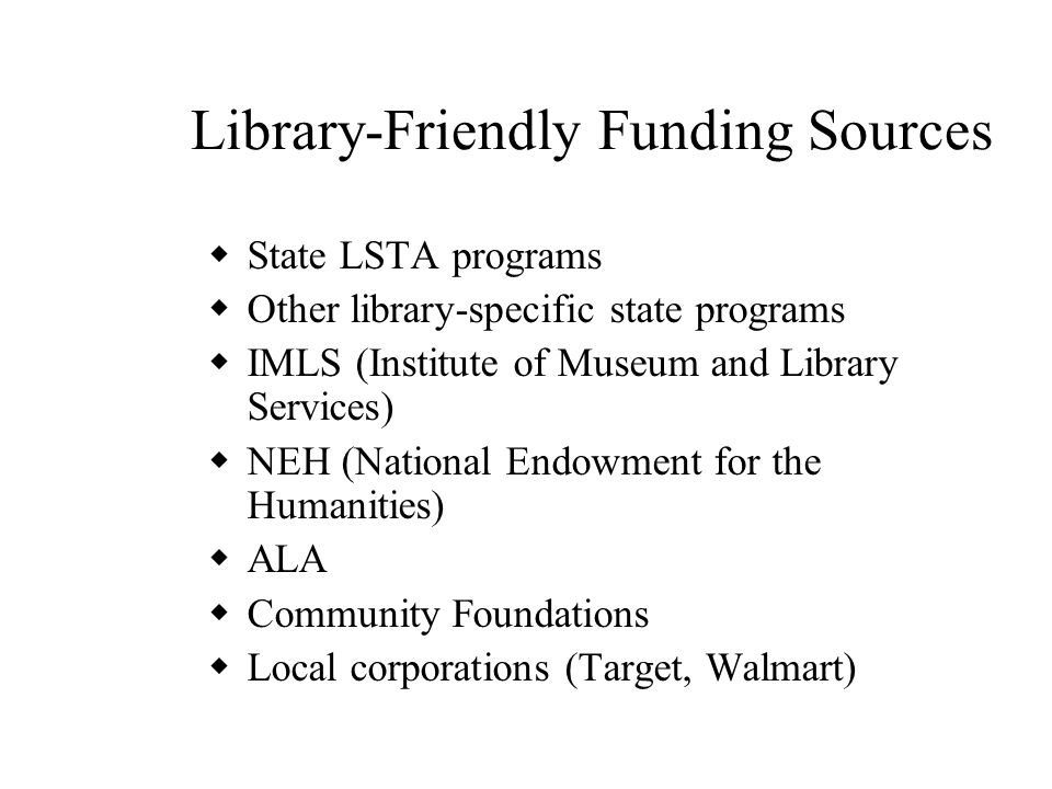 Library-Friendly Funding Sources  State LSTA programs  Other library-specific state programs  IMLS (Institute of Museum and Library Services)  NEH (National Endowment for the Humanities)  ALA  Community Foundations  Local corporations (Target, Walmart)