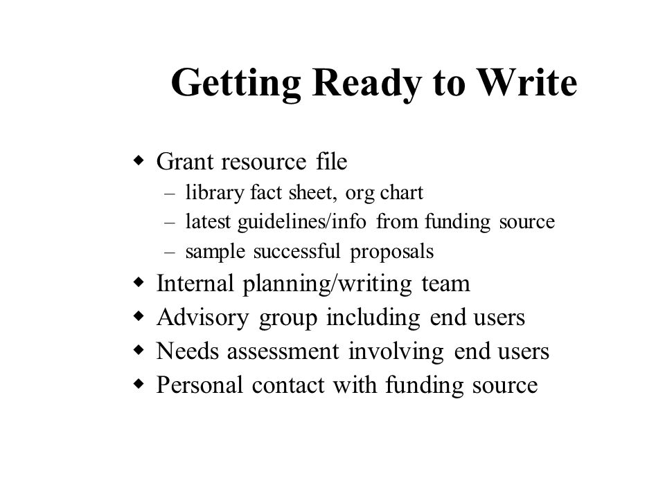 Getting Ready to Write  Grant resource file – library fact sheet, org chart – latest guidelines/info from funding source – sample successful proposals  Internal planning/writing team  Advisory group including end users  Needs assessment involving end users  Personal contact with funding source