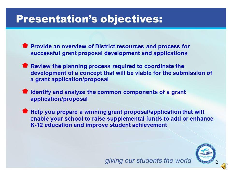 2 Presentation's objectives:   Provide an overview of District resources and process for successful grant proposal development and applications   Review the planning process required to coordinate the development of a concept that will be viable for the submission of a grant application/proposal  I  Identify and analyze the common components of a grant application/proposal   Help you prepare a winning grant proposal/application that will enable your school to raise supplemental funds to add or enhance K-12 education and improve student achievement