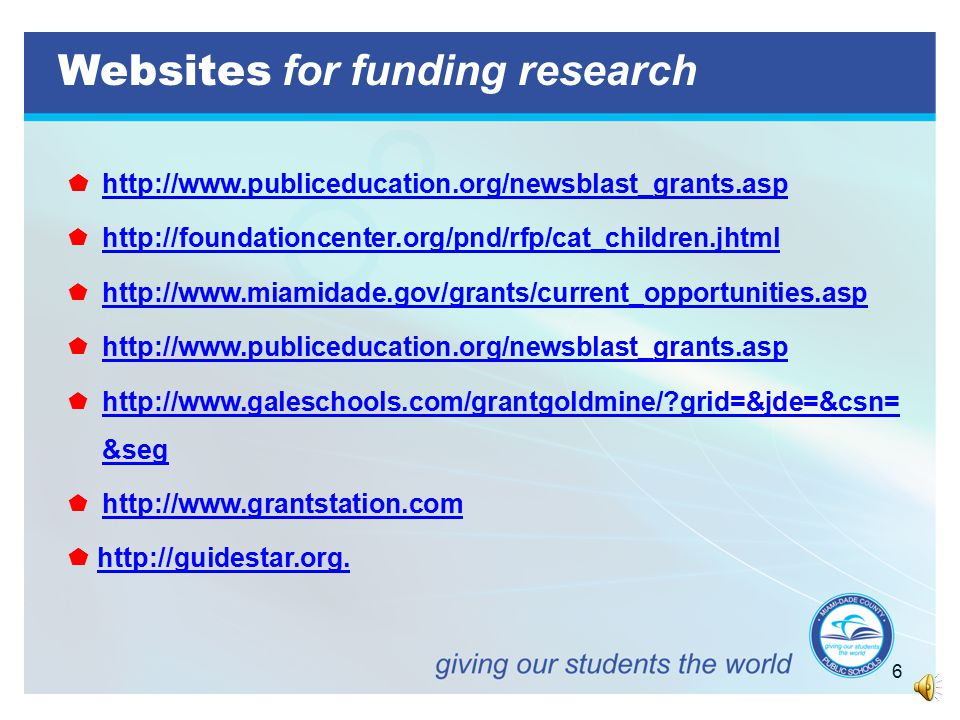 6 Websites for funding research  http://www.publiceducation.org/newsblast_grants.asp  http://foundationcenter.org/pnd/rfp/cat_children.jhtml  http://www.miamidade.gov/grants/current_opportunities.asp  http://www.publiceducation.org/newsblast_grants.asp  http://www.galeschools.com/grantgoldmine/?grid=&jde=&csn= &seg  http://www.grantstation.com  http://guidestar.org.