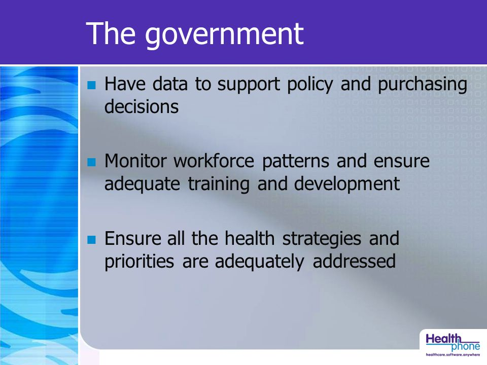 The government Have data to support policy and purchasing decisions Monitor workforce patterns and ensure adequate training and development Ensure all the health strategies and priorities are adequately addressed