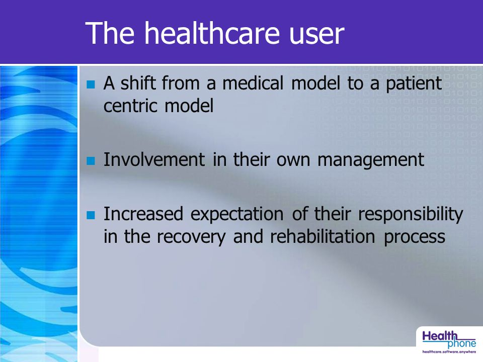 The healthcare user A shift from a medical model to a patient centric model Involvement in their own management Increased expectation of their responsibility in the recovery and rehabilitation process