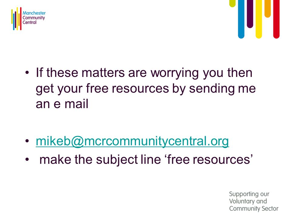 If these matters are worrying you then get your free resources by sending me an e mail mikeb@mcrcommunitycentral.org make the subject line 'free resources'