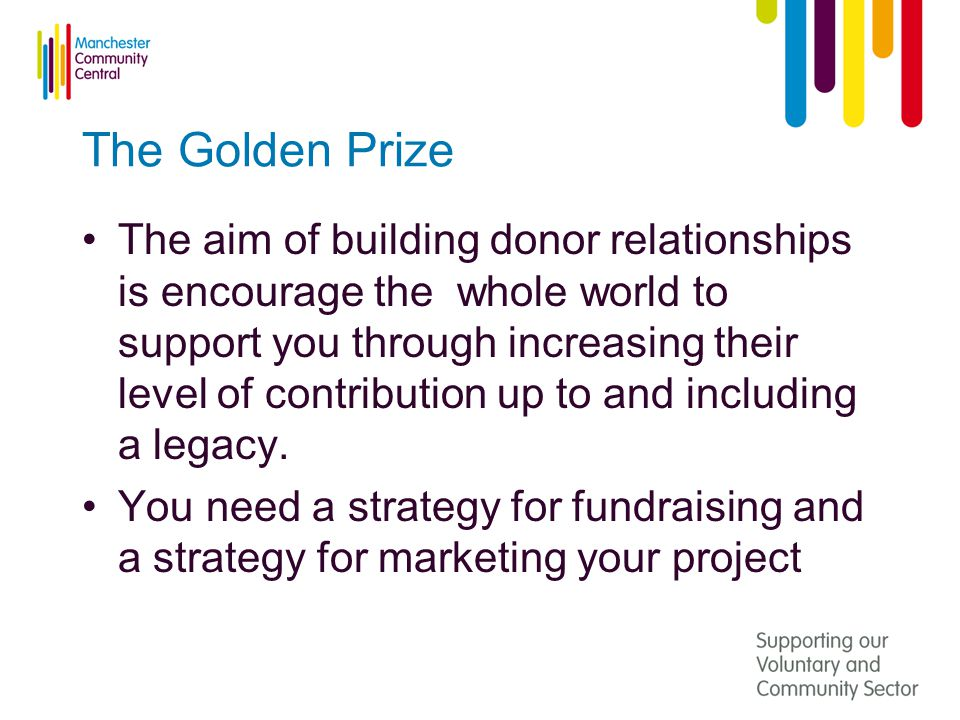 The Golden Prize The aim of building donor relationships is encourage the whole world to support you through increasing their level of contribution up to and including a legacy.