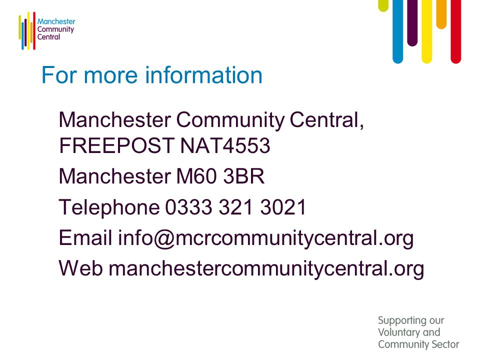 For more information Manchester Community Central, FREEPOST NAT4553 Manchester M60 3BR Telephone 0333 321 3021 Email info@mcrcommunitycentral.org Web manchestercommunitycentral.org