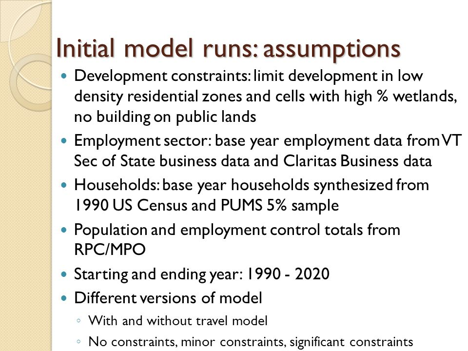 Initial model runs: assumptions Development constraints: limit development in low density residential zones and cells with high % wetlands, no building on public lands Employment sector: base year employment data from VT Sec of State business data and Claritas Business data Households: base year households synthesized from 1990 US Census and PUMS 5% sample Population and employment control totals from RPC/MPO Starting and ending year: 1990 - 2020 Different versions of model ◦ With and without travel model ◦ No constraints, minor constraints, significant constraints