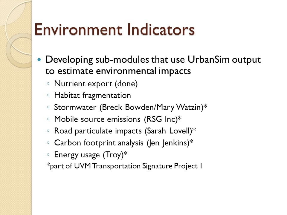 Environment Indicators Developing sub-modules that use UrbanSim output to estimate environmental impacts ◦ Nutrient export (done) ◦ Habitat fragmentation ◦ Stormwater (Breck Bowden/Mary Watzin)* ◦ Mobile source emissions (RSG Inc)* ◦ Road particulate impacts (Sarah Lovell)* ◦ Carbon footprint analysis (Jen Jenkins)* ◦ Energy usage (Troy)* *part of UVM Transportation Signature Project 1