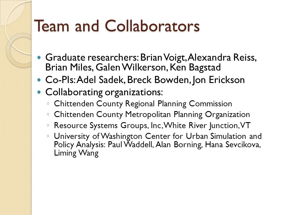Team and Collaborators Graduate researchers: Brian Voigt, Alexandra Reiss, Brian Miles, Galen Wilkerson, Ken Bagstad Co-PIs: Adel Sadek, Breck Bowden, Jon Erickson Collaborating organizations: ◦ Chittenden County Regional Planning Commission ◦ Chittenden County Metropolitan Planning Organization ◦ Resource Systems Groups, Inc, White River Junction, VT ◦ University of Washington Center for Urban Simulation and Policy Analysis: Paul Waddell, Alan Borning, Hana Sevcikova, Liming Wang