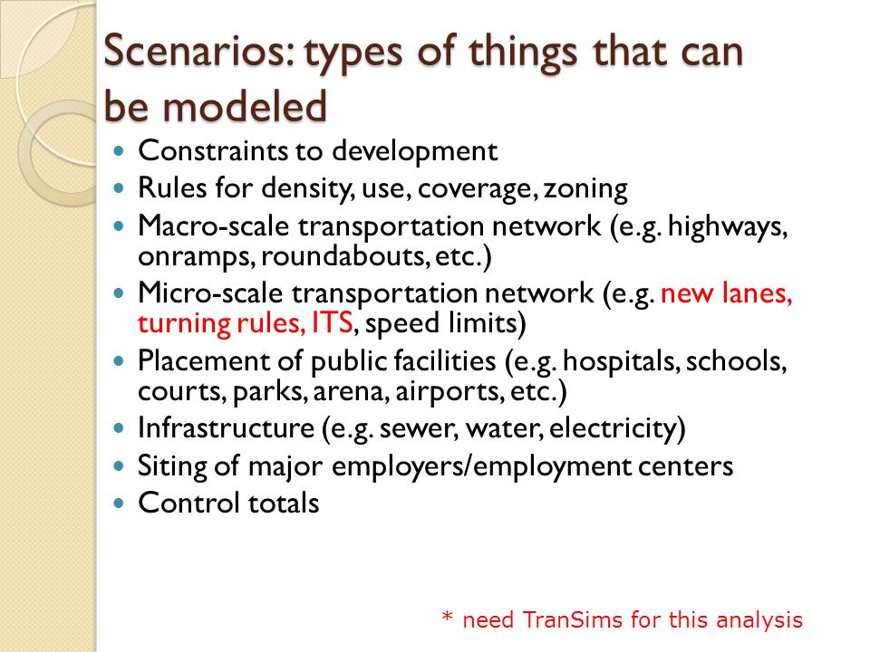 Scenarios: types of things that can be modeled Constraints to development Rules for density, use, coverage, zoning Macro-scale transportation network (e.g.