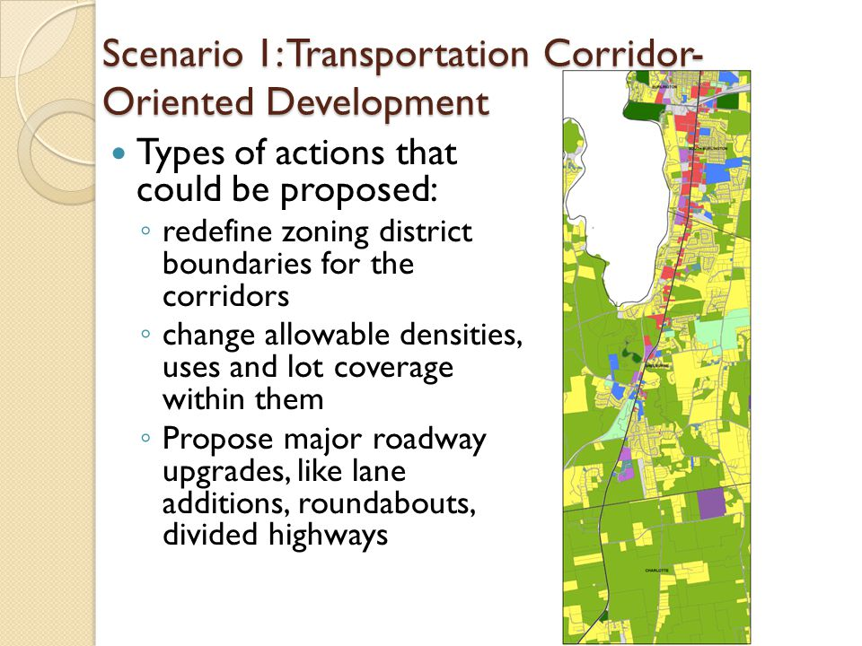 Scenario 1: Transportation Corridor- Oriented Development Types of actions that could be proposed: ◦ redefine zoning district boundaries for the corridors ◦ change allowable densities, uses and lot coverage within them ◦ Propose major roadway upgrades, like lane additions, roundabouts, divided highways