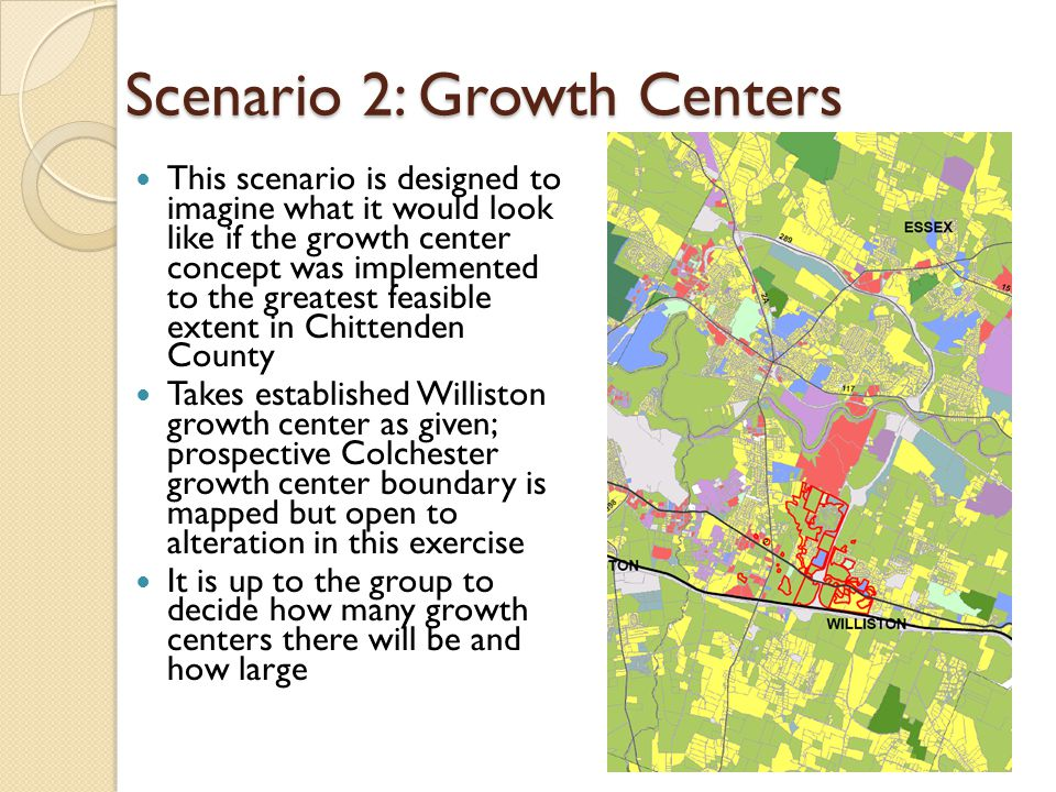 Scenario 2: Growth Centers This scenario is designed to imagine what it would look like if the growth center concept was implemented to the greatest feasible extent in Chittenden County Takes established Williston growth center as given; prospective Colchester growth center boundary is mapped but open to alteration in this exercise It is up to the group to decide how many growth centers there will be and how large
