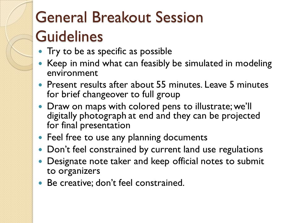 General Breakout Session Guidelines Try to be as specific as possible Keep in mind what can feasibly be simulated in modeling environment Present results after about 55 minutes.