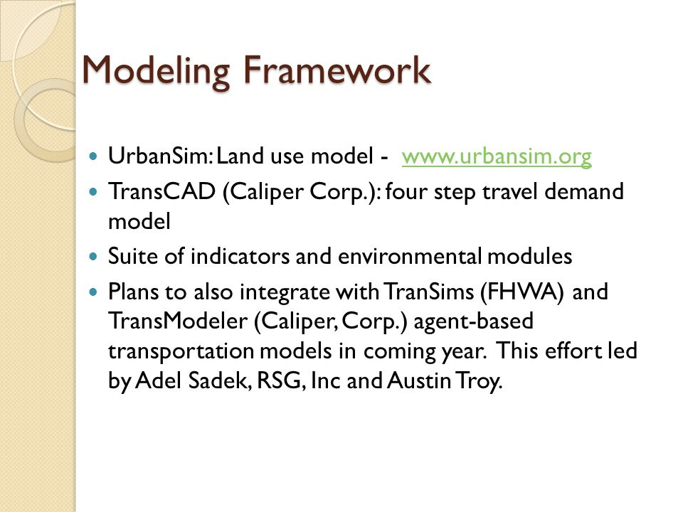 Modeling Framework UrbanSim: Land use model - www.urbansim.orgwww.urbansim.org TransCAD (Caliper Corp.): four step travel demand model Suite of indicators and environmental modules Plans to also integrate with TranSims (FHWA) and TransModeler (Caliper, Corp.) agent-based transportation models in coming year.