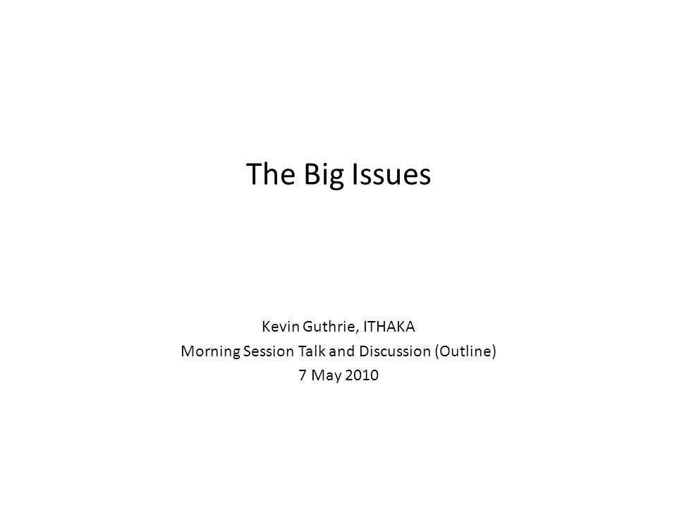 The Big Issues Kevin Guthrie, ITHAKA Morning Session Talk and Discussion (Outline) 7 May 2010