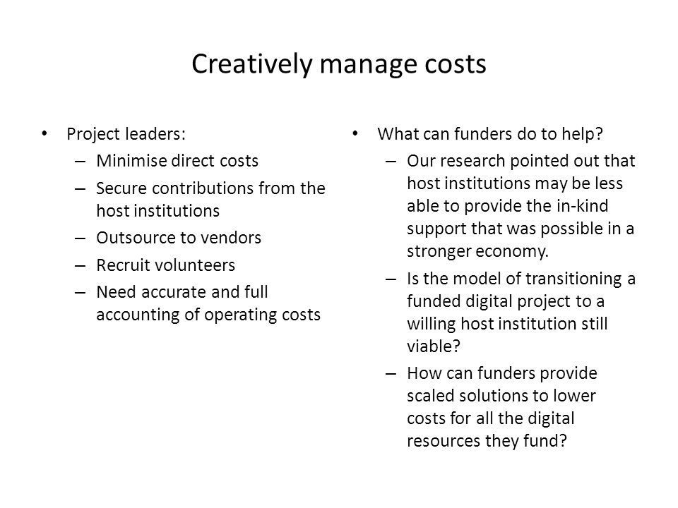 Creatively manage costs Project leaders: – Minimise direct costs – Secure contributions from the host institutions – Outsource to vendors – Recruit volunteers – Need accurate and full accounting of operating costs What can funders do to help.
