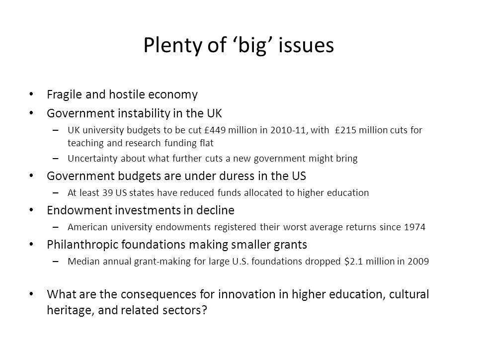 Plenty of 'big' issues Fragile and hostile economy Government instability in the UK – UK university budgets to be cut £449 million in 2010-11, with £215 million cuts for teaching and research funding flat – Uncertainty about what further cuts a new government might bring Government budgets are under duress in the US – At least 39 US states have reduced funds allocated to higher education Endowment investments in decline – American university endowments registered their worst average returns since 1974 Philanthropic foundations making smaller grants – Median annual grant-making for large U.S.