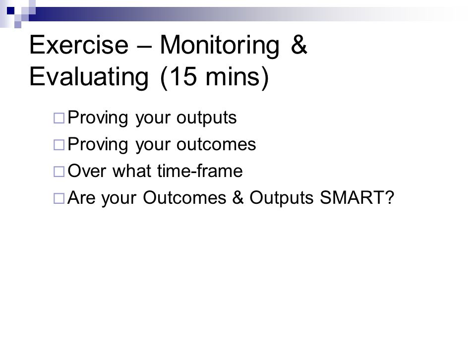 Exercise – Monitoring & Evaluating (15 mins)  Proving your outputs  Proving your outcomes  Over what time-frame  Are your Outcomes & Outputs SMART