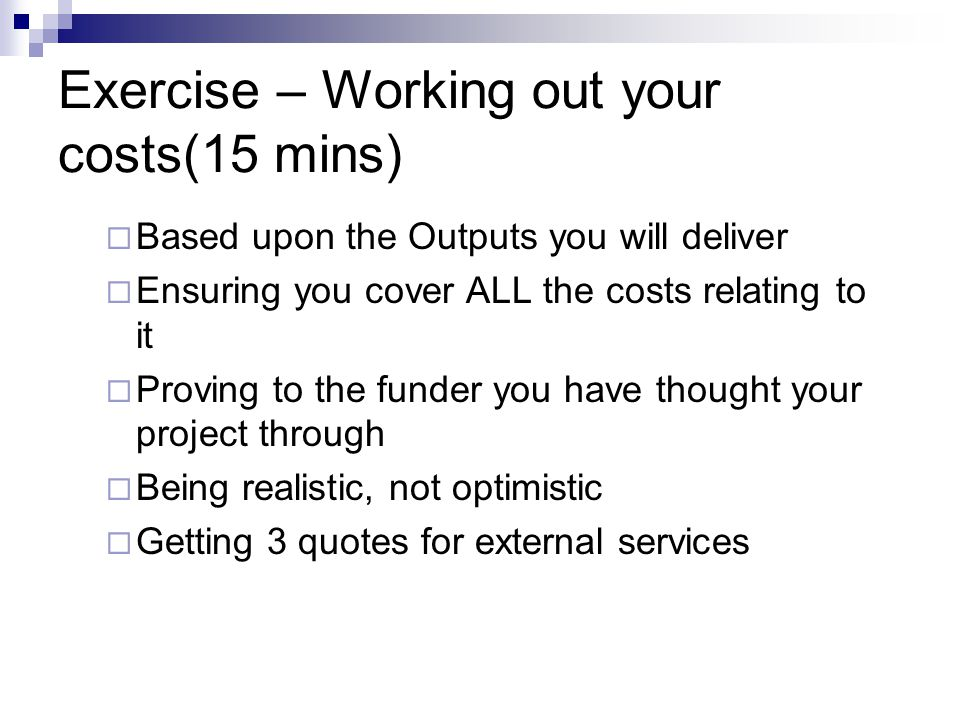 Exercise – Working out your costs(15 mins)  Based upon the Outputs you will deliver  Ensuring you cover ALL the costs relating to it  Proving to the funder you have thought your project through  Being realistic, not optimistic  Getting 3 quotes for external services
