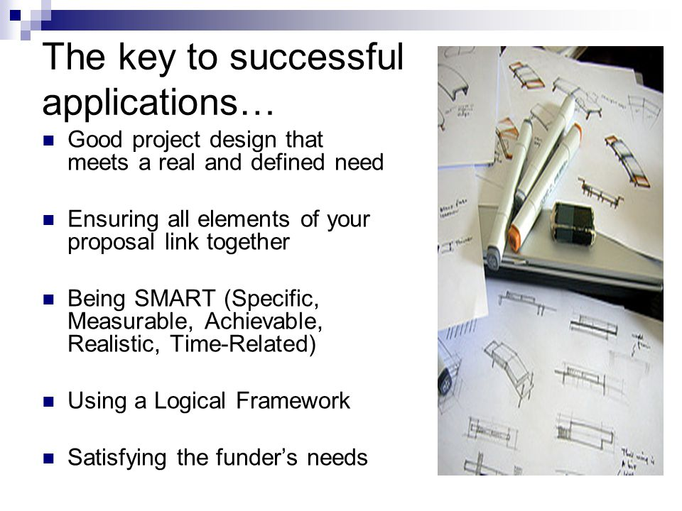 The key to successful applications… Good project design that meets a real and defined need Ensuring all elements of your proposal link together Being SMART (Specific, Measurable, Achievable, Realistic, Time-Related) Using a Logical Framework Satisfying the funder's needs