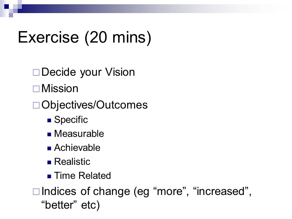 Exercise (20 mins)  Decide your Vision  Mission  Objectives/Outcomes Specific Measurable Achievable Realistic Time Related  Indices of change (eg more , increased , better etc)