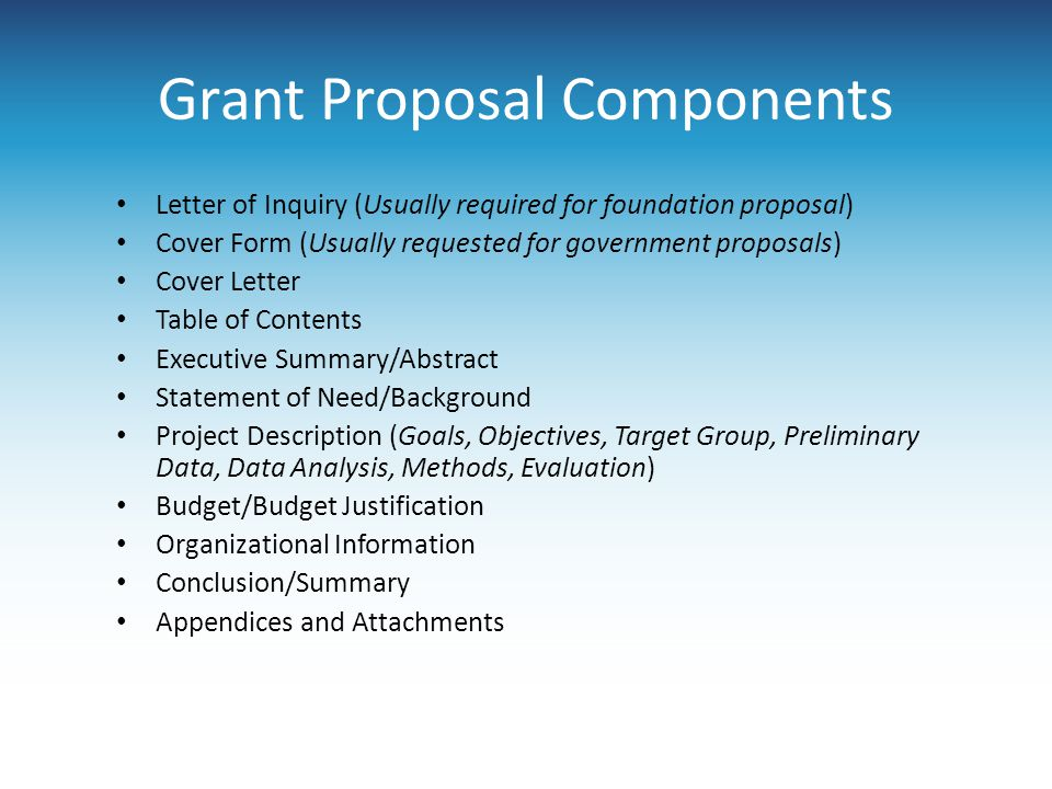 Grant Proposal Components Letter of Inquiry (Usually required for foundation proposal) Cover Form (Usually requested for government proposals) Cover L