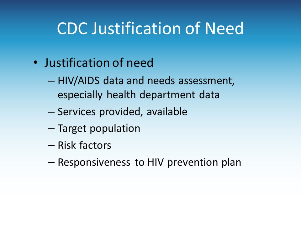 CDC Justification of Need Justification of need – HIV/AIDS data and needs assessment, especially health department data – Services provided, available – Target population – Risk factors – Responsiveness to HIV prevention plan