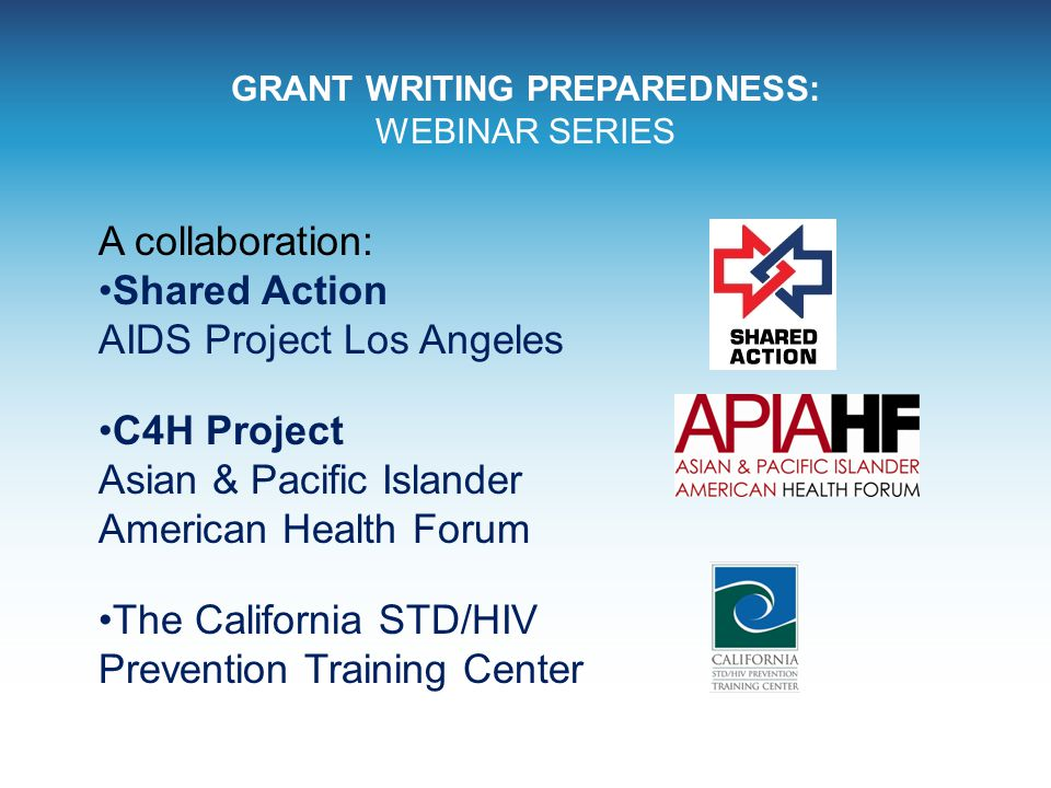 GRANT WRITING PREPAREDNESS: WEBINAR SERIES A collaboration: Shared Action AIDS Project Los Angeles C4H Project Asian & Pacific Islander American Healt