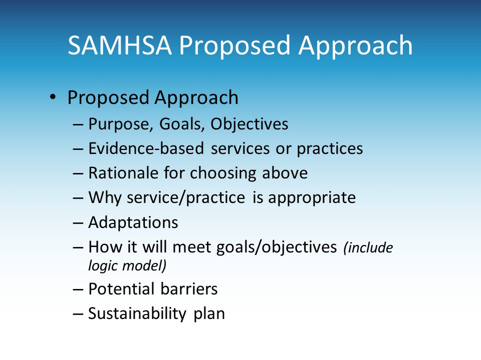 SAMHSA Proposed Approach Proposed Approach – Purpose, Goals, Objectives – Evidence-based services or practices – Rationale for choosing above – Why service/practice is appropriate – Adaptations – How it will meet goals/objectives (include logic model) – Potential barriers – Sustainability plan