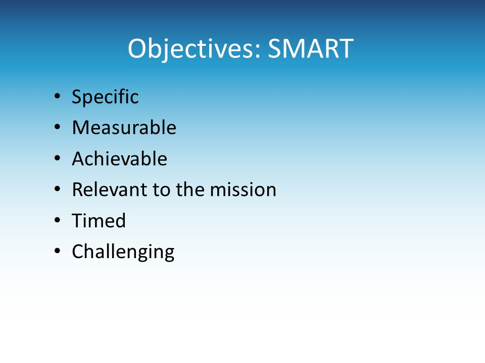 Objectives: SMART Specific Measurable Achievable Relevant to the mission Timed Challenging