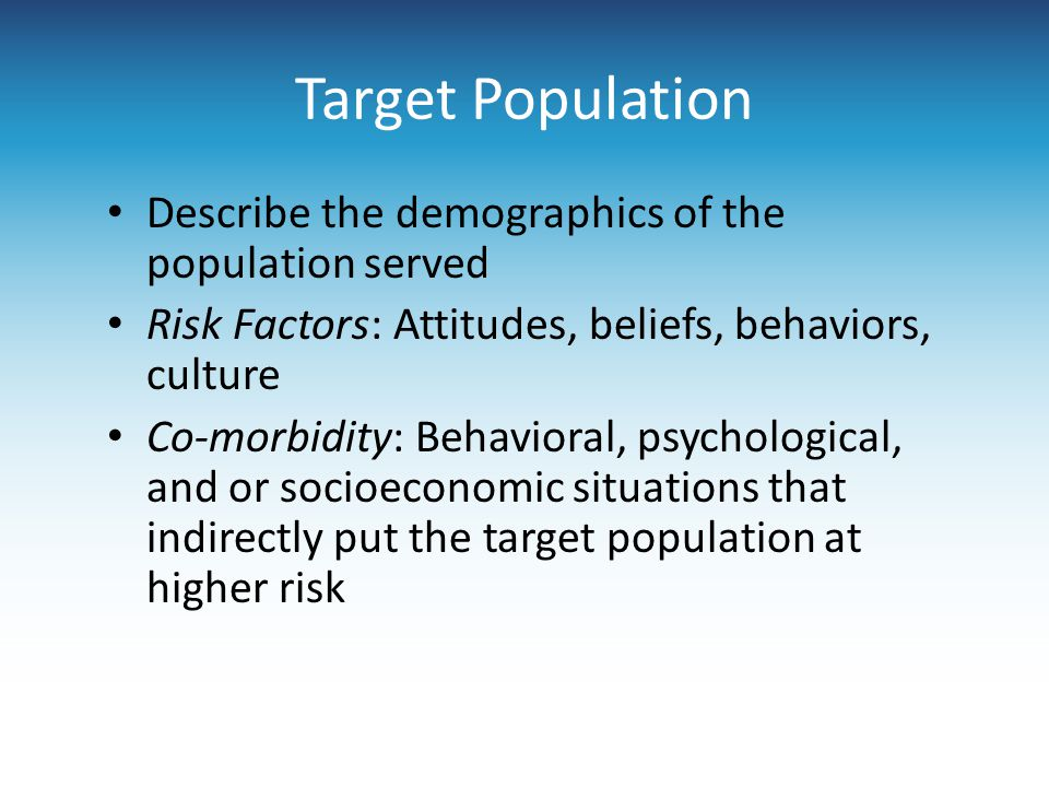 Target Population Describe the demographics of the population served Risk Factors: Attitudes, beliefs, behaviors, culture Co-morbidity: Behavioral, psychological, and or socioeconomic situations that indirectly put the target population at higher risk