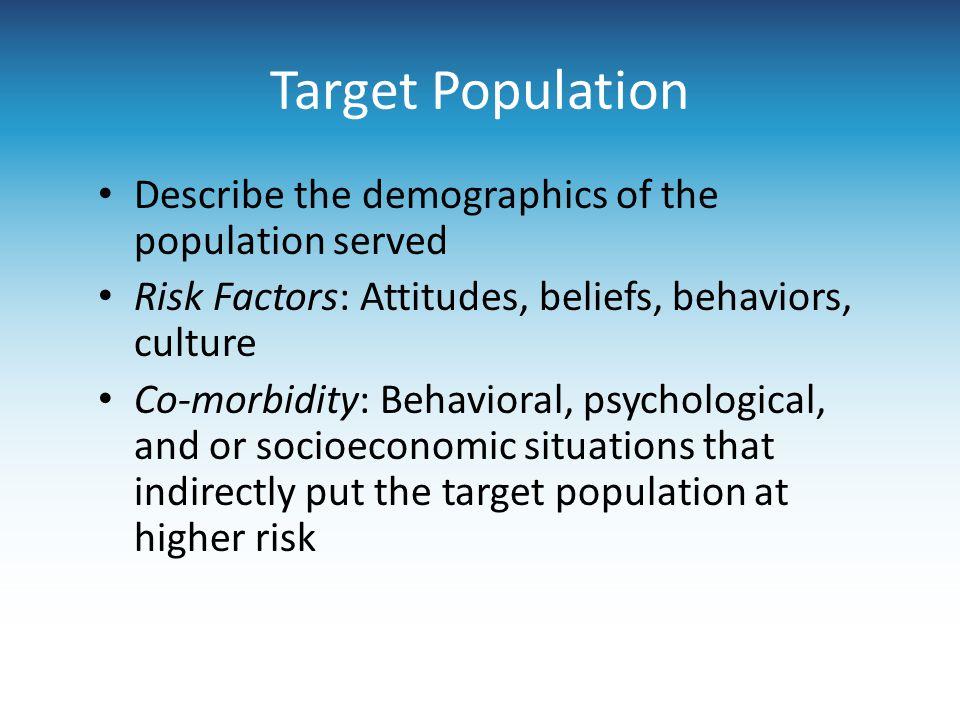 Target Population Describe the demographics of the population served Risk Factors: Attitudes, beliefs, behaviors, culture Co-morbidity: Behavioral, ps