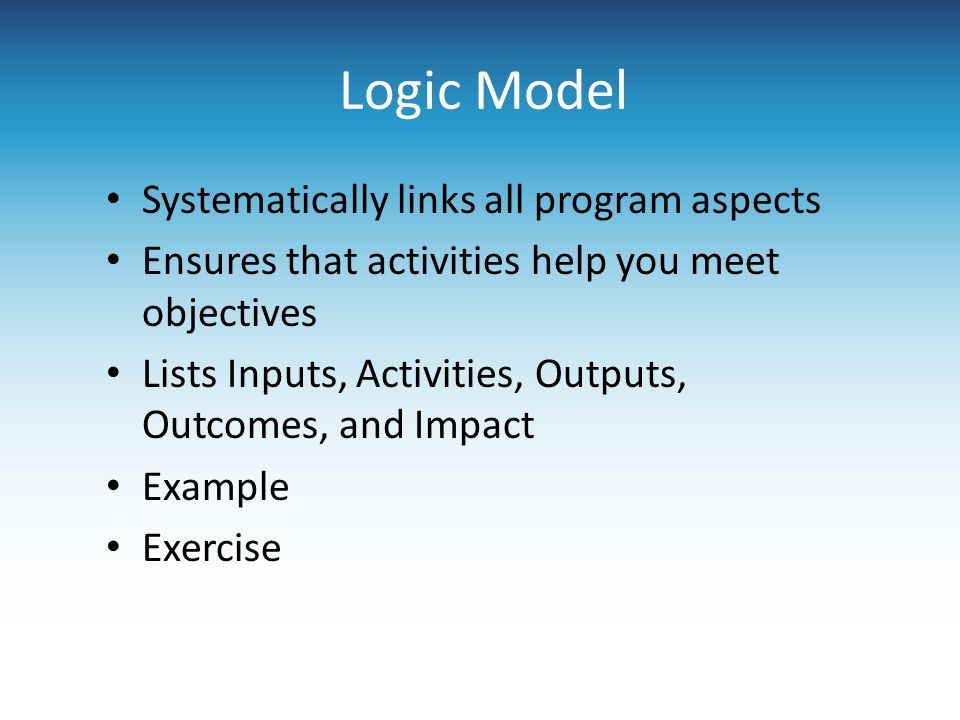 Logic Model Systematically links all program aspects Ensures that activities help you meet objectives Lists Inputs, Activities, Outputs, Outcomes, and
