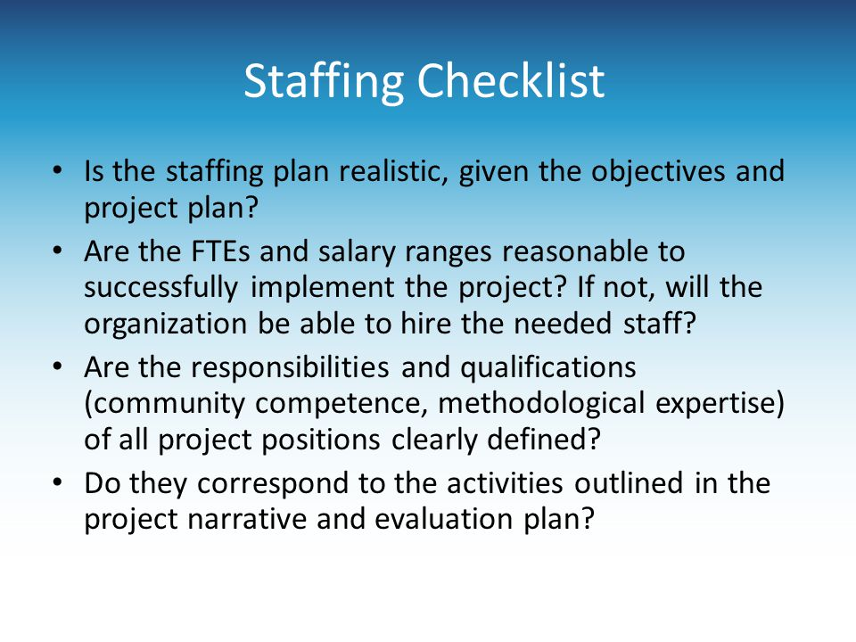 Staffing Checklist Is the staffing plan realistic, given the objectives and project plan? Are the FTEs and salary ranges reasonable to successfully im