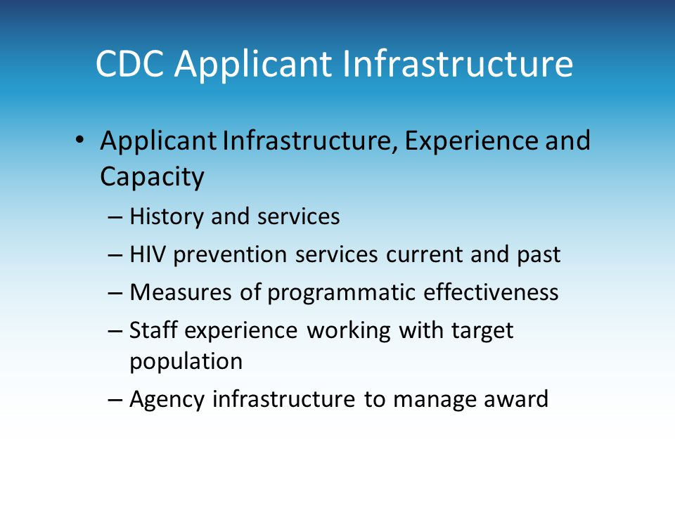 CDC Applicant Infrastructure Applicant Infrastructure, Experience and Capacity – History and services – HIV prevention services current and past – Measures of programmatic effectiveness – Staff experience working with target population – Agency infrastructure to manage award