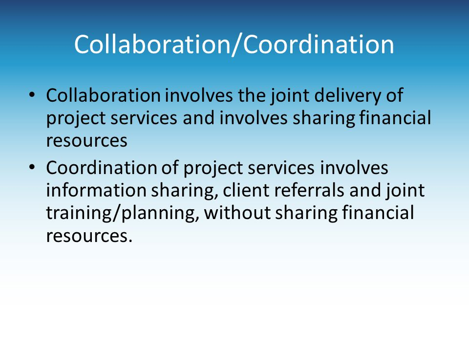 Collaboration/Coordination Collaboration involves the joint delivery of project services and involves sharing financial resources Coordination of proj