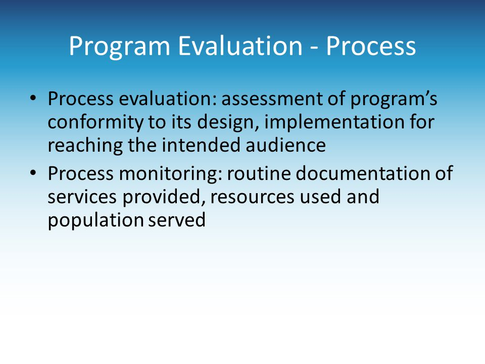 Program Evaluation - Process Process evaluation: assessment of program's conformity to its design, implementation for reaching the intended audience Process monitoring: routine documentation of services provided, resources used and population served