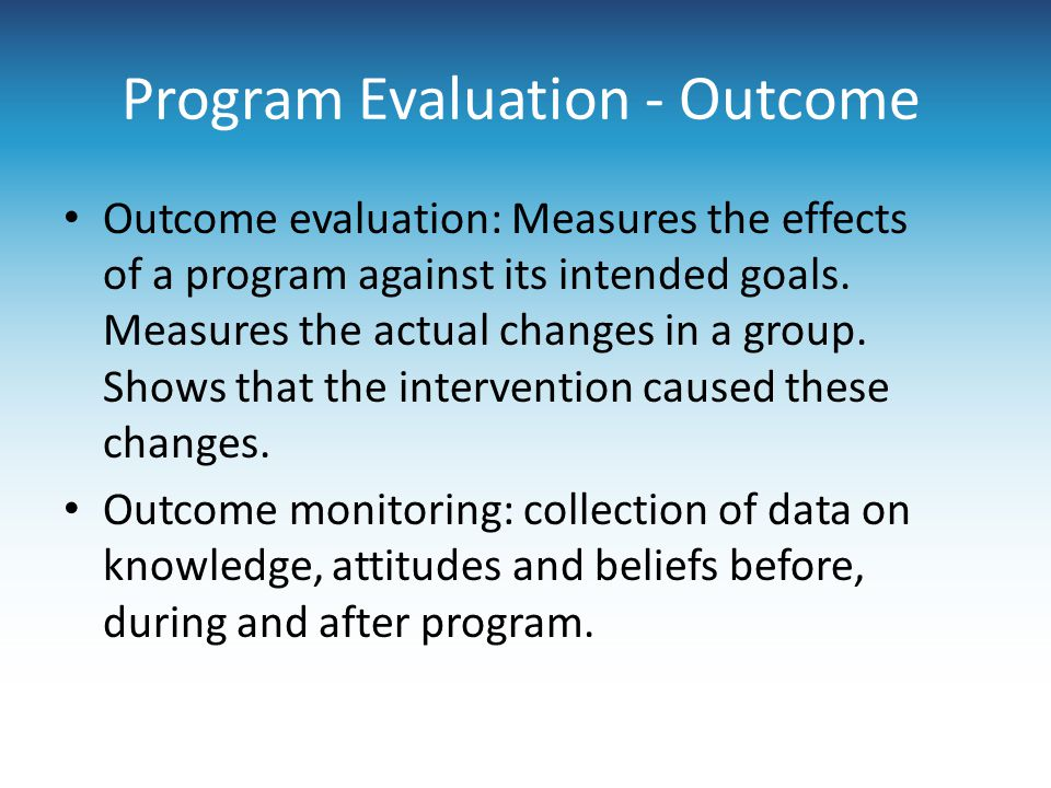 Program Evaluation - Outcome Outcome evaluation: Measures the effects of a program against its intended goals. Measures the actual changes in a group.