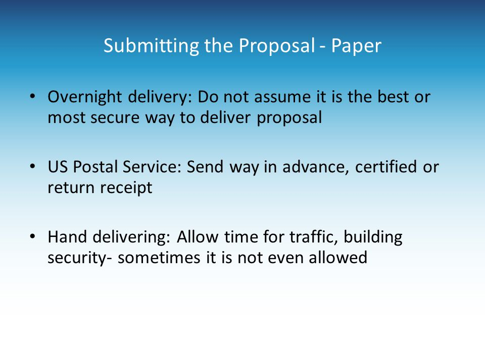 Submitting the Proposal - Paper Overnight delivery: Do not assume it is the best or most secure way to deliver proposal US Postal Service: Send way in