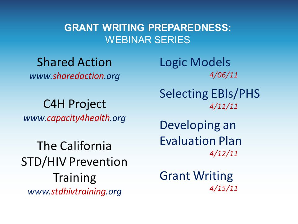 GRANT WRITING PREPAREDNESS: WEBINAR SERIES Shared Action www.sharedaction.org C4H Project www.capacity4health.org The California STD/HIV Prevention Tr