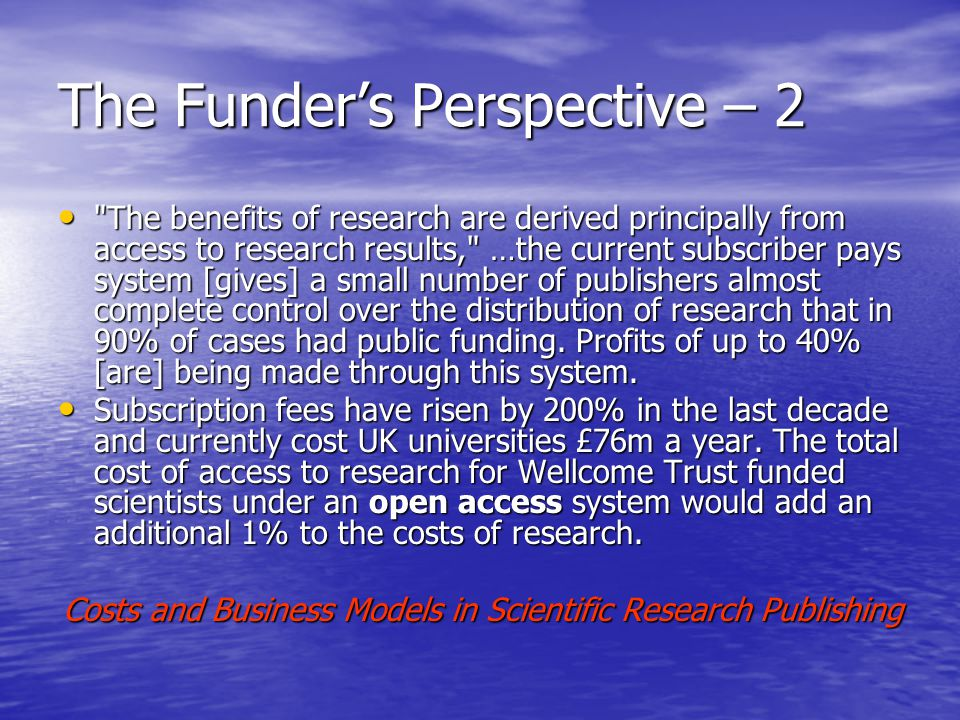 The Funder's Perspective – 2 The benefits of research are derived principally from access to research results, …the current subscriber pays system [gives] a small number of publishers almost complete control over the distribution of research that in 90% of cases had public funding.