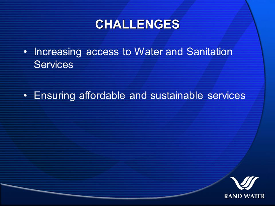 CHALLENGES Increasing access to Water and Sanitation Services Ensuring affordable and sustainable services