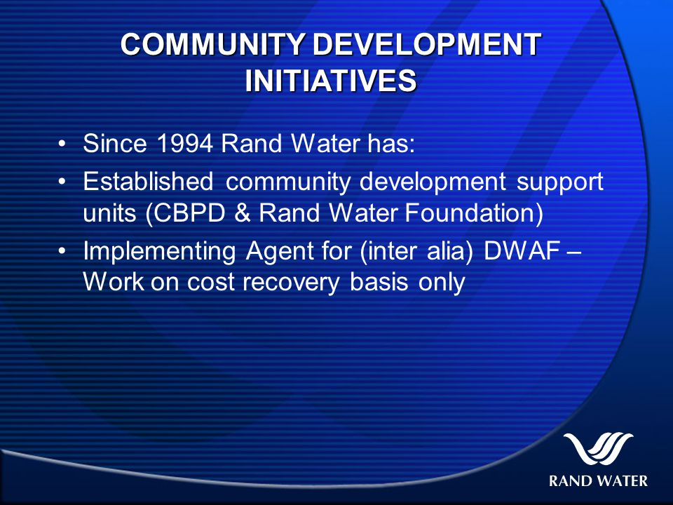 COMMUNITY DEVELOPMENT INITIATIVES Since 1994 Rand Water has: Established community development support units (CBPD & Rand Water Foundation) Implementing Agent for (inter alia) DWAF – Work on cost recovery basis only
