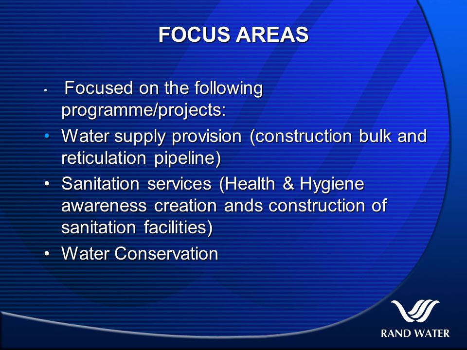 FOCUS AREAS Focused on the following programme/projects: Focused on the following programme/projects: Water supply provision (construction bulk and reticulation pipeline)Water supply provision (construction bulk and reticulation pipeline) Sanitation services (Health & Hygiene awareness creation ands construction of sanitation facilities)Sanitation services (Health & Hygiene awareness creation ands construction of sanitation facilities) Water ConservationWater Conservation