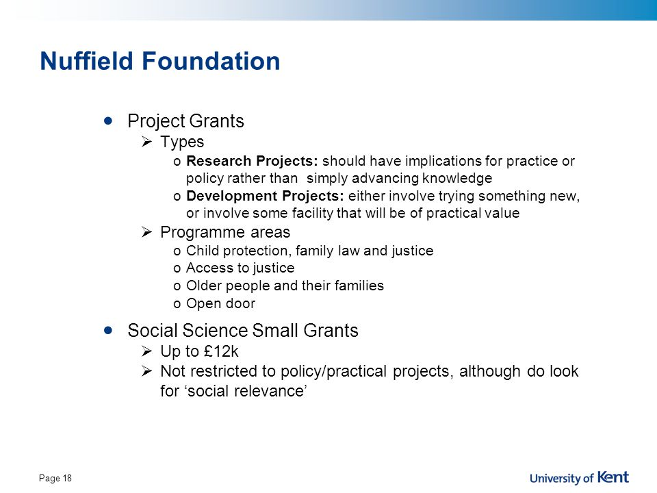 Page 18 Nuffield Foundation Project Grants  Types oResearch Projects: should have implications for practice or policy rather than simply advancing kn